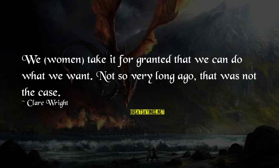 Leeves Sayings By Clare Wright: We (women) take it for granted that we can do what we want. Not so