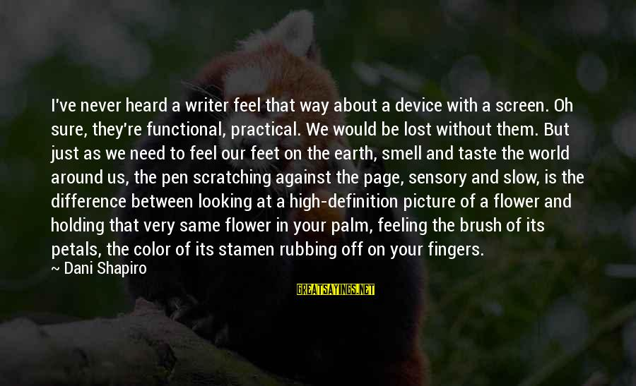 Leeves Sayings By Dani Shapiro: I've never heard a writer feel that way about a device with a screen. Oh