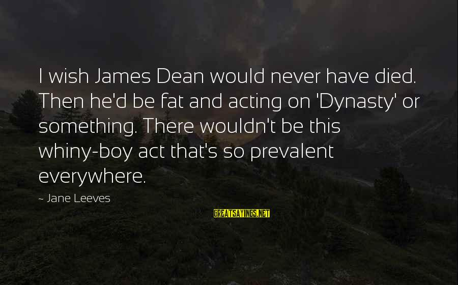 Leeves Sayings By Jane Leeves: I wish James Dean would never have died. Then he'd be fat and acting on