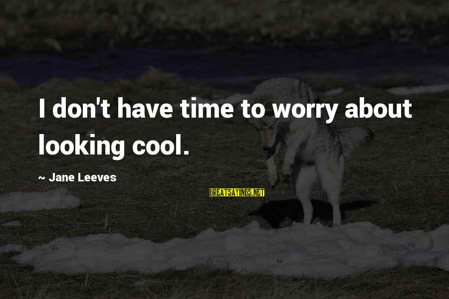 Leeves Sayings By Jane Leeves: I don't have time to worry about looking cool.