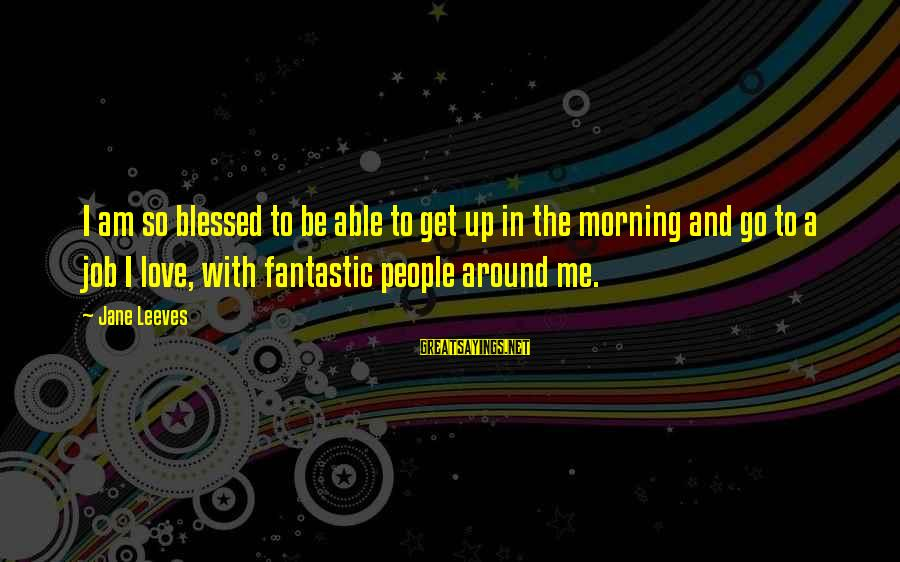 Leeves Sayings By Jane Leeves: I am so blessed to be able to get up in the morning and go