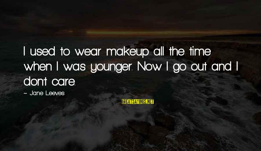 Leeves Sayings By Jane Leeves: I used to wear makeup all the time when I was younger. Now I go