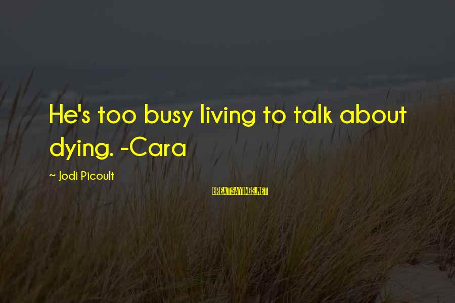 Leeves Sayings By Jodi Picoult: He's too busy living to talk about dying. -Cara