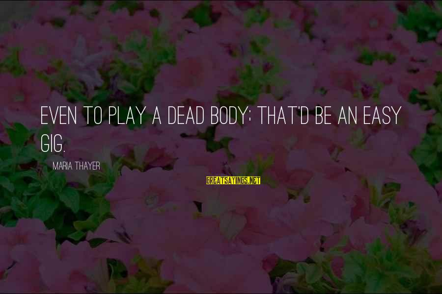 Leeves Sayings By Maria Thayer: Even to play a dead body; that'd be an easy gig.