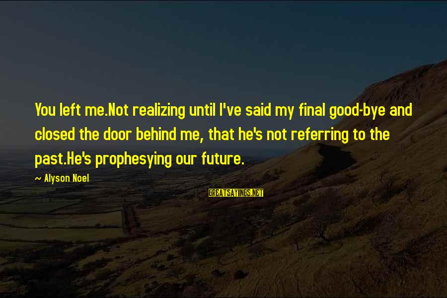 Left The Past Sayings By Alyson Noel: You left me.Not realizing until I've said my final good-bye and closed the door behind