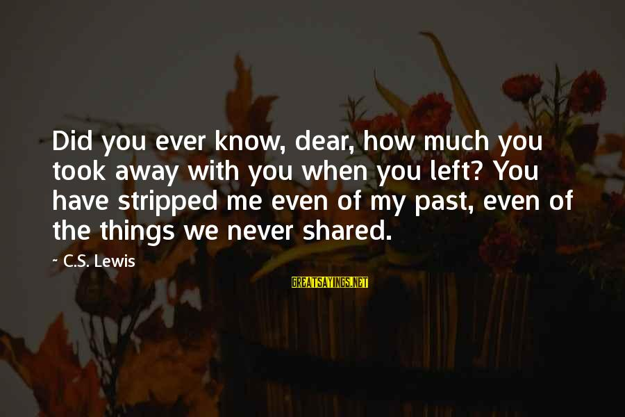 Left The Past Sayings By C.S. Lewis: Did you ever know, dear, how much you took away with you when you left?