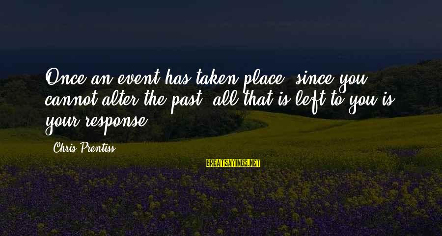 Left The Past Sayings By Chris Prentiss: Once an event has taken place, since you cannot alter the past, all that is