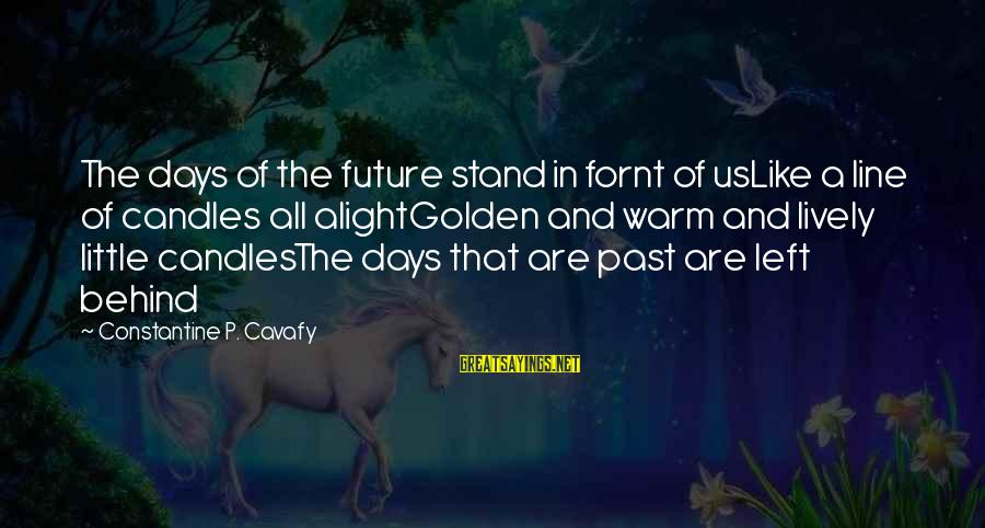 Left The Past Sayings By Constantine P. Cavafy: The days of the future stand in fornt of usLike a line of candles all