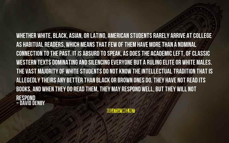 Left The Past Sayings By David Denby: Whether white, black, Asian, or Latino, American students rarely arrive at college as habitual readers,