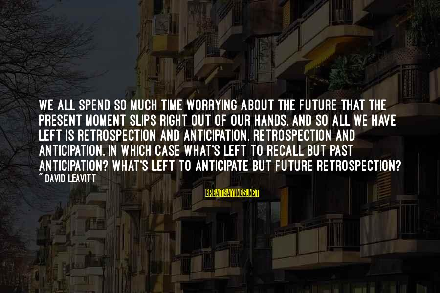 Left The Past Sayings By David Leavitt: We all spend so much time worrying about the future that the present moment slips