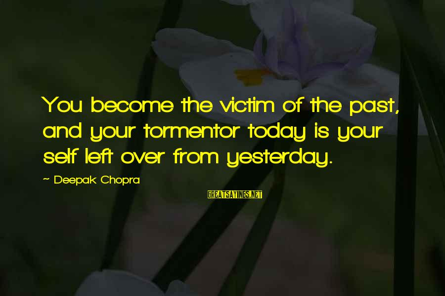 Left The Past Sayings By Deepak Chopra: You become the victim of the past, and your tormentor today is your self left