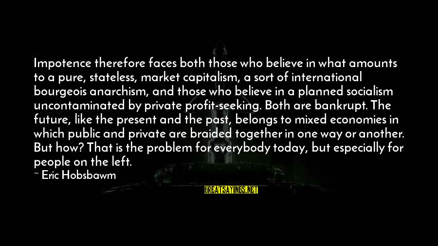Left The Past Sayings By Eric Hobsbawm: Impotence therefore faces both those who believe in what amounts to a pure, stateless, market