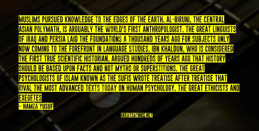 Left The Past Sayings By Hamza Yusuf: Muslims pursued knowledge to the edges of the earth. Al-Biruni, the central Asian polymath, is