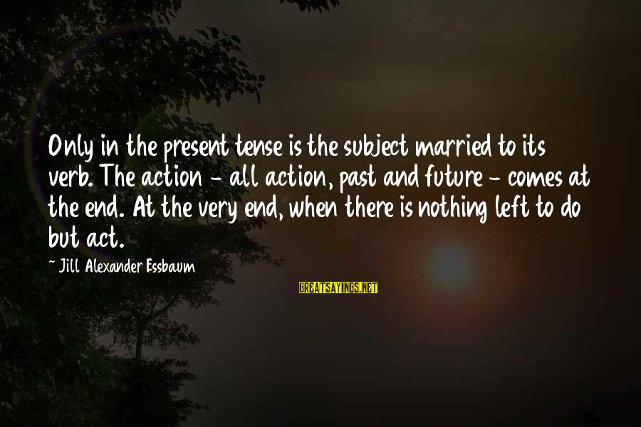 Left The Past Sayings By Jill Alexander Essbaum: Only in the present tense is the subject married to its verb. The action -