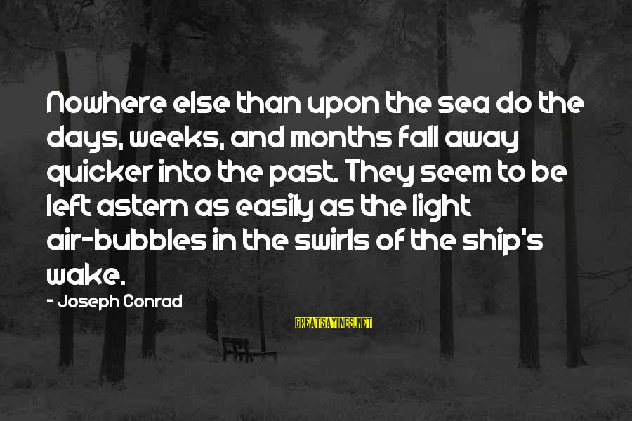 Left The Past Sayings By Joseph Conrad: Nowhere else than upon the sea do the days, weeks, and months fall away quicker