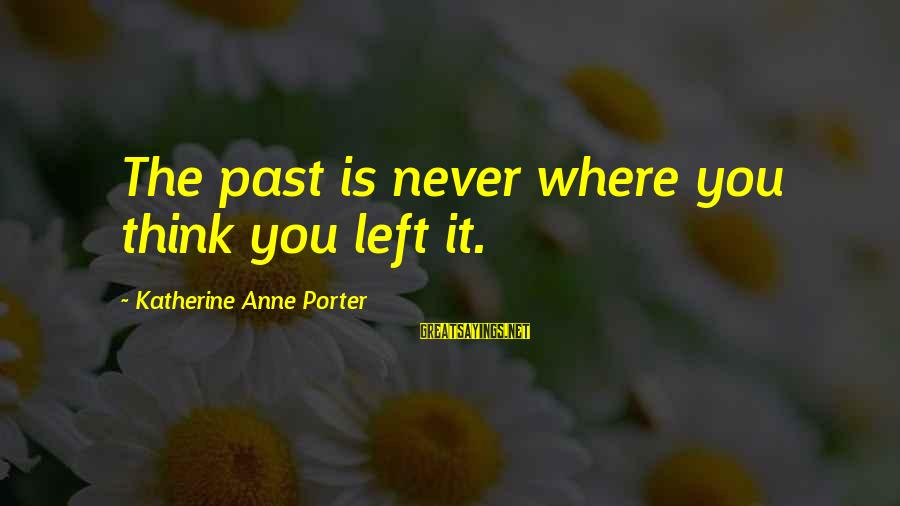 Left The Past Sayings By Katherine Anne Porter: The past is never where you think you left it.