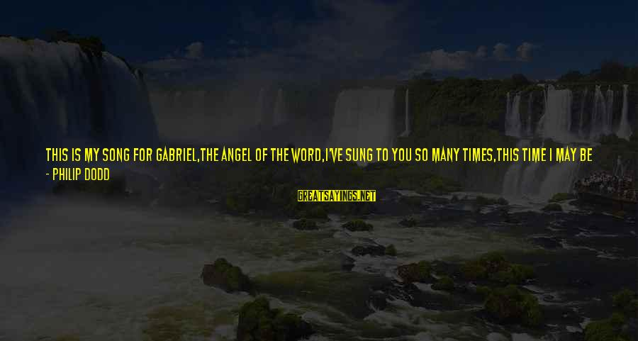 Left The Past Sayings By Philip Dodd: This is my song for Gabriel,The Angel of the Word,I've sung to you so many