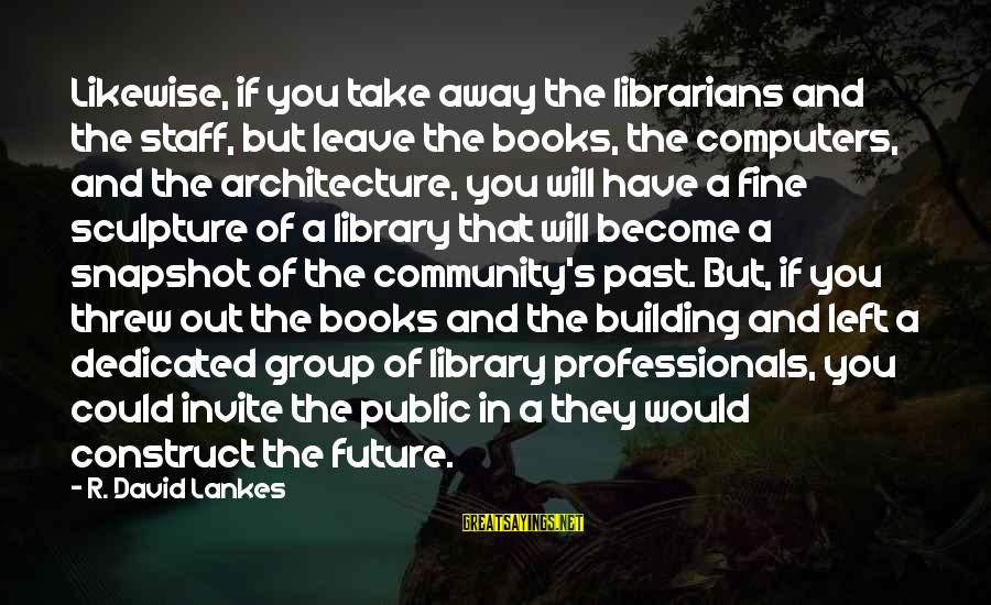 Left The Past Sayings By R. David Lankes: Likewise, if you take away the librarians and the staff, but leave the books, the