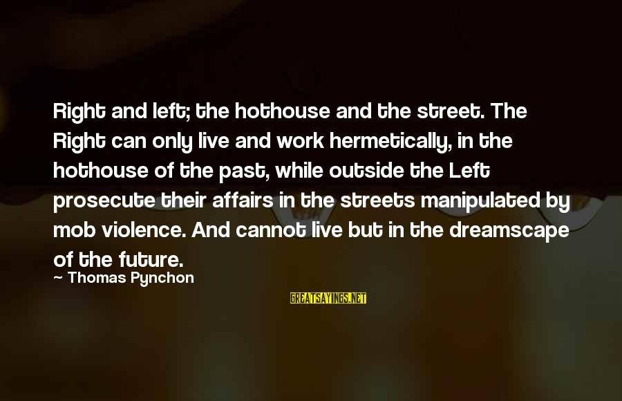 Left The Past Sayings By Thomas Pynchon: Right and left; the hothouse and the street. The Right can only live and work