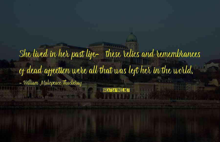 Left The Past Sayings By William Makepeace Thackeray: She lived in her past life- these relics and remembrances of dead affection were all