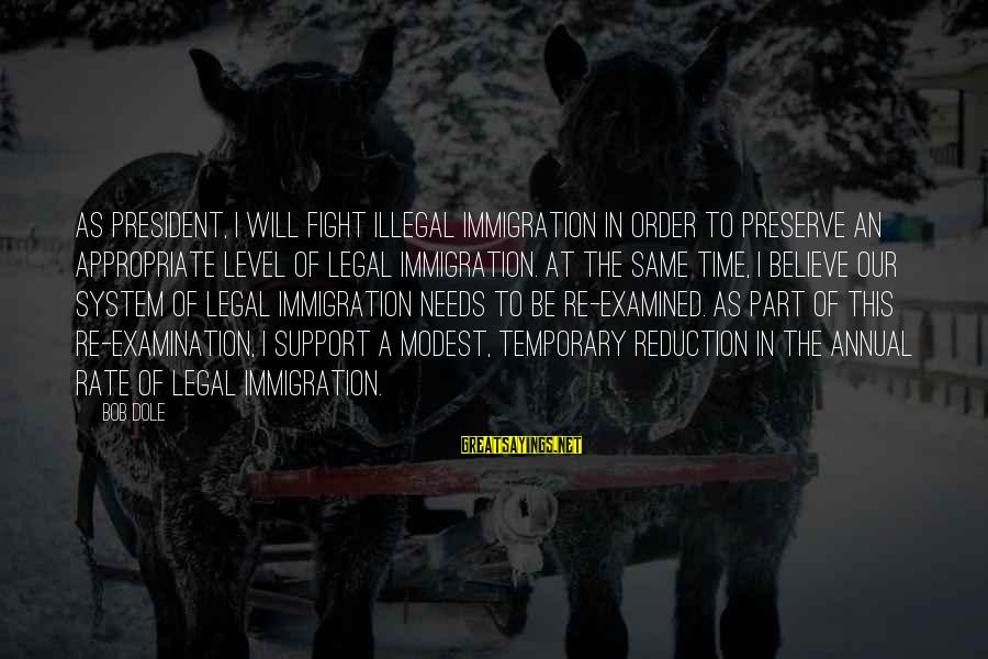 Legal Immigration Sayings By Bob Dole: As president, I will fight illegal immigration in order to preserve an appropriate level of