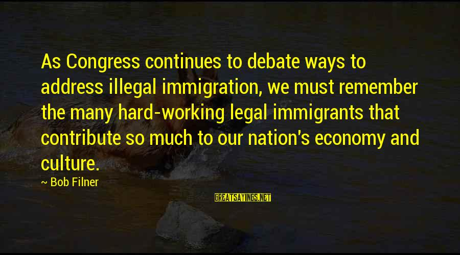 Legal Immigration Sayings By Bob Filner: As Congress continues to debate ways to address illegal immigration, we must remember the many