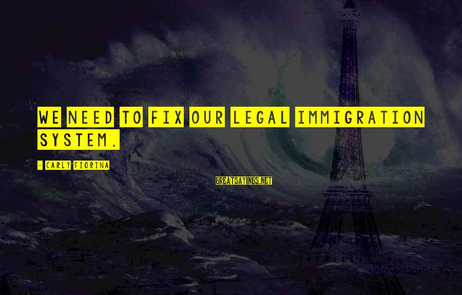 Legal Immigration Sayings By Carly Fiorina: We need to fix our legal immigration system.