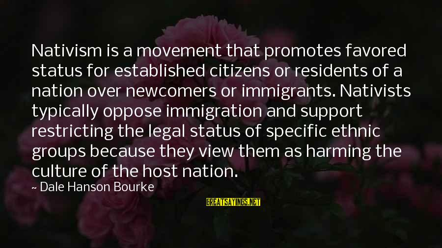 Legal Immigration Sayings By Dale Hanson Bourke: Nativism is a movement that promotes favored status for established citizens or residents of a