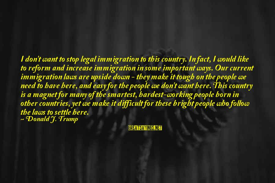 Legal Immigration Sayings By Donald J. Trump: I don't want to stop legal immigration to this country. In fact, I would like