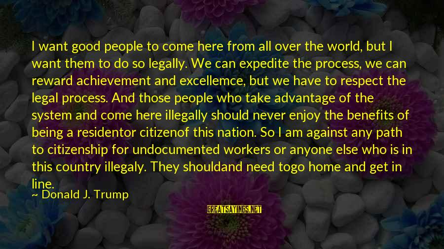 Legal Immigration Sayings By Donald J. Trump: I want good people to come here from all over the world, but I want