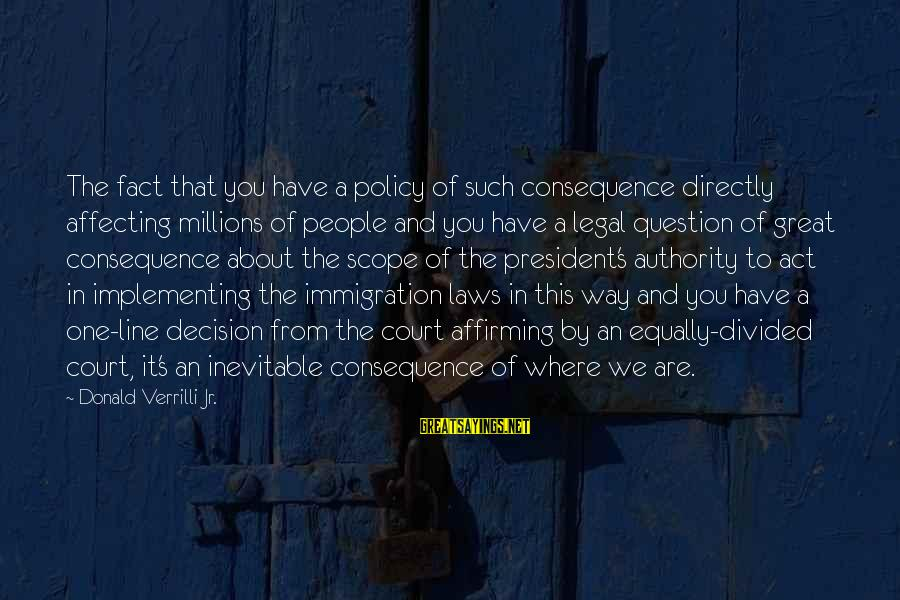 Legal Immigration Sayings By Donald Verrilli Jr.: The fact that you have a policy of such consequence directly affecting millions of people