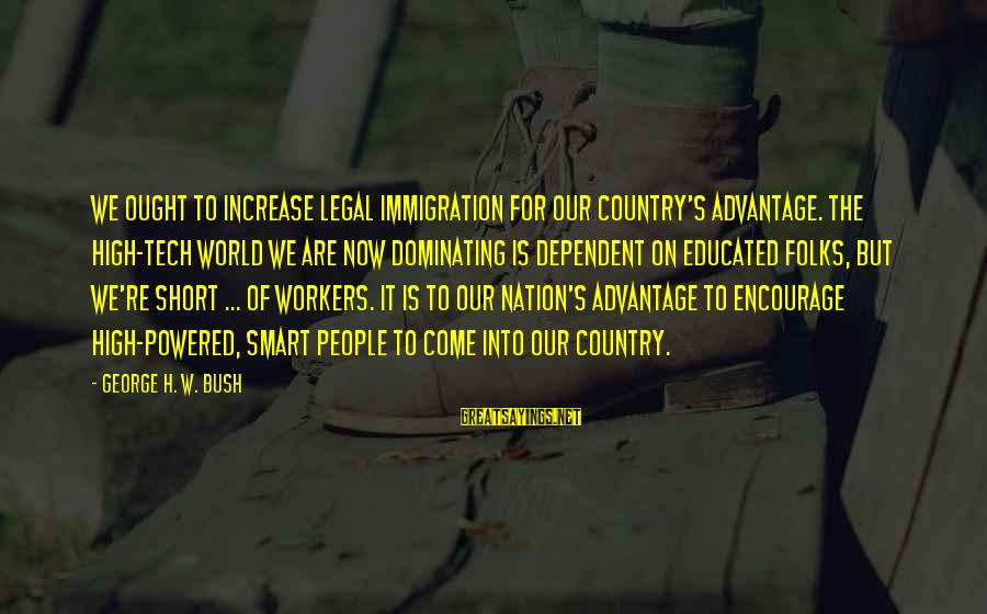 Legal Immigration Sayings By George H. W. Bush: We ought to increase legal immigration for our country's advantage. The high-tech world we are