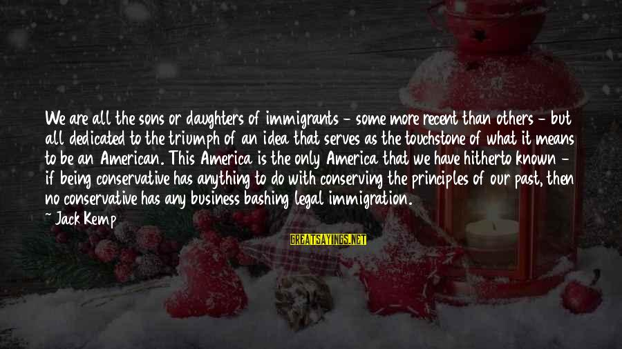 Legal Immigration Sayings By Jack Kemp: We are all the sons or daughters of immigrants - some more recent than others