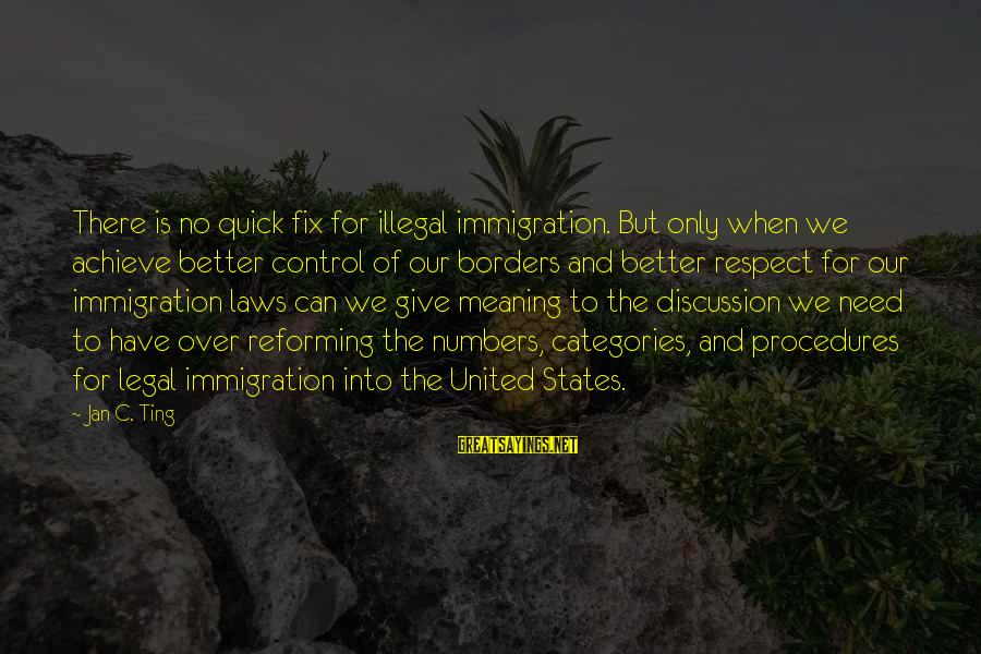 Legal Immigration Sayings By Jan C. Ting: There is no quick fix for illegal immigration. But only when we achieve better control