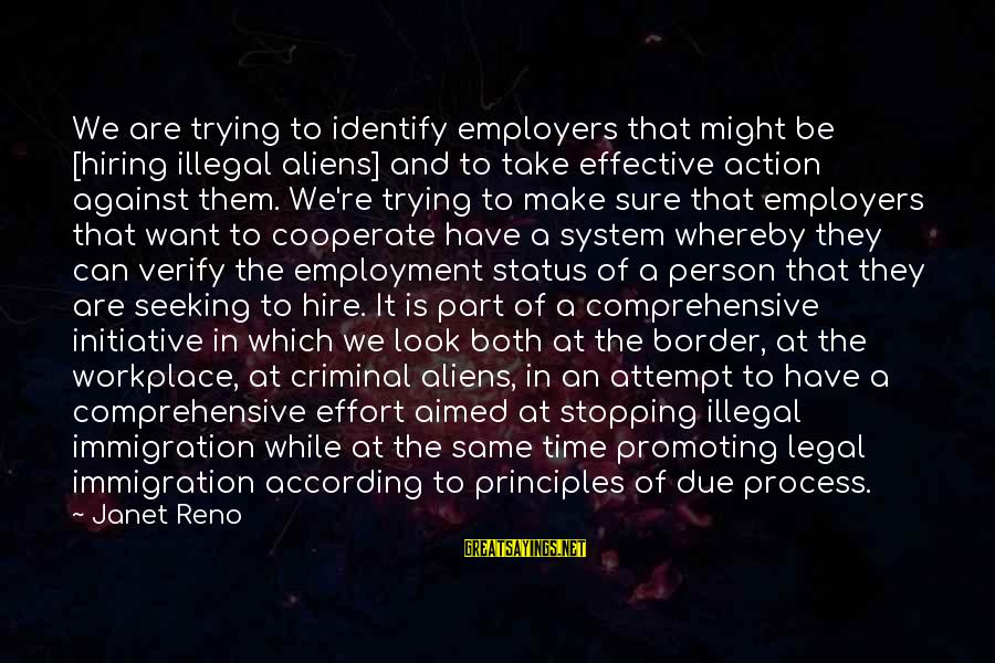 Legal Immigration Sayings By Janet Reno: We are trying to identify employers that might be [hiring illegal aliens] and to take