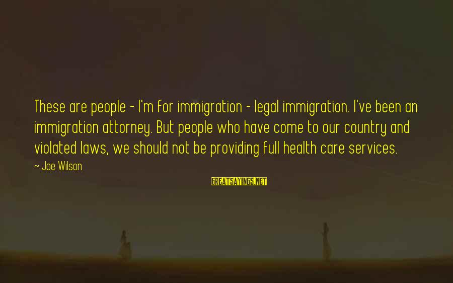 Legal Immigration Sayings By Joe Wilson: These are people - I'm for immigration - legal immigration. I've been an immigration attorney.
