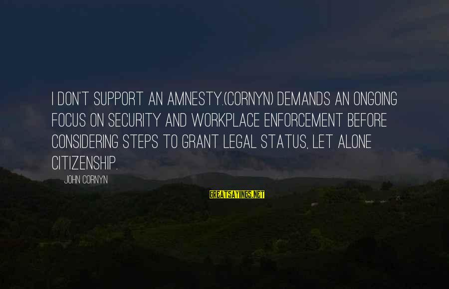 Legal Immigration Sayings By John Cornyn: I don't support an amnesty.(Cornyn) demands an ongoing focus on security and workplace enforcement before