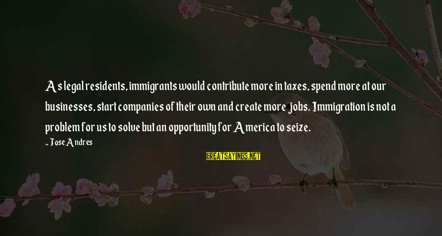Legal Immigration Sayings By Jose Andres: As legal residents, immigrants would contribute more in taxes, spend more at our businesses, start