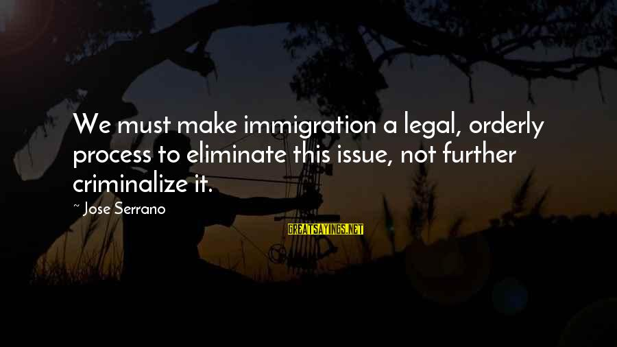 Legal Immigration Sayings By Jose Serrano: We must make immigration a legal, orderly process to eliminate this issue, not further criminalize