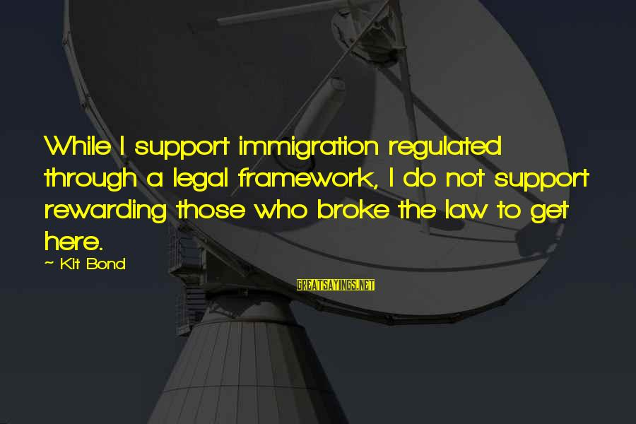 Legal Immigration Sayings By Kit Bond: While I support immigration regulated through a legal framework, I do not support rewarding those