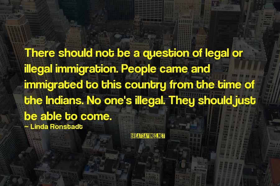 Legal Immigration Sayings By Linda Ronstadt: There should not be a question of legal or illegal immigration. People came and immigrated
