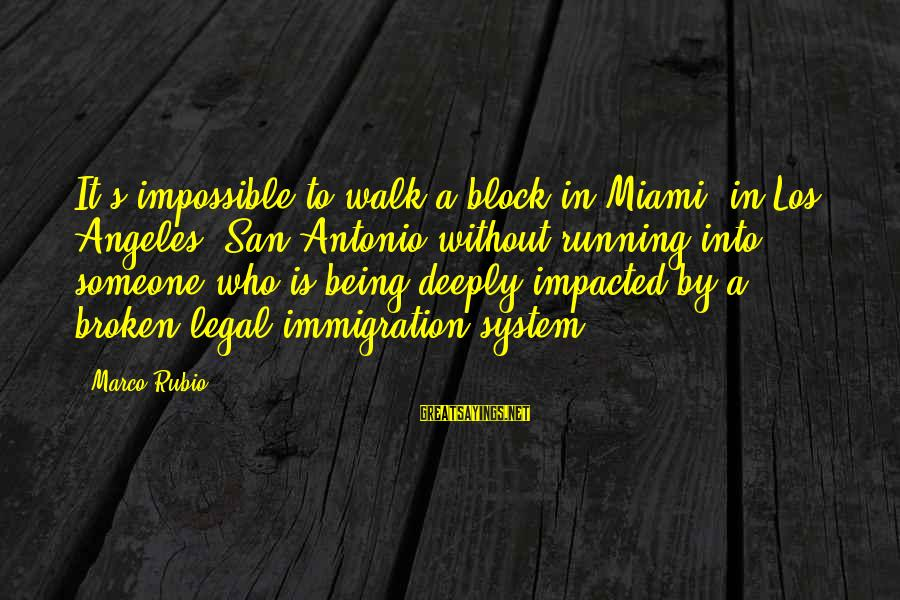 Legal Immigration Sayings By Marco Rubio: It's impossible to walk a block in Miami, in Los Angeles, San Antonio without running