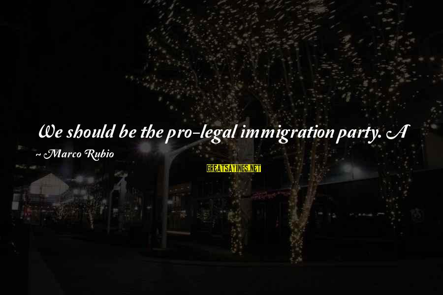 Legal Immigration Sayings By Marco Rubio: We should be the pro-legal immigration party. A party that has a positive platform and