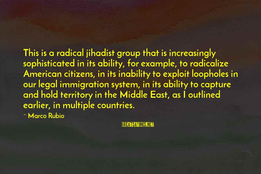 Legal Immigration Sayings By Marco Rubio: This is a radical jihadist group that is increasingly sophisticated in its ability, for example,