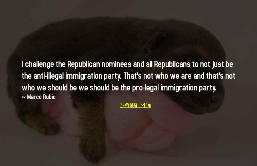 Legal Immigration Sayings By Marco Rubio: I challenge the Republican nominees and all Republicans to not just be the anti-illegal immigration