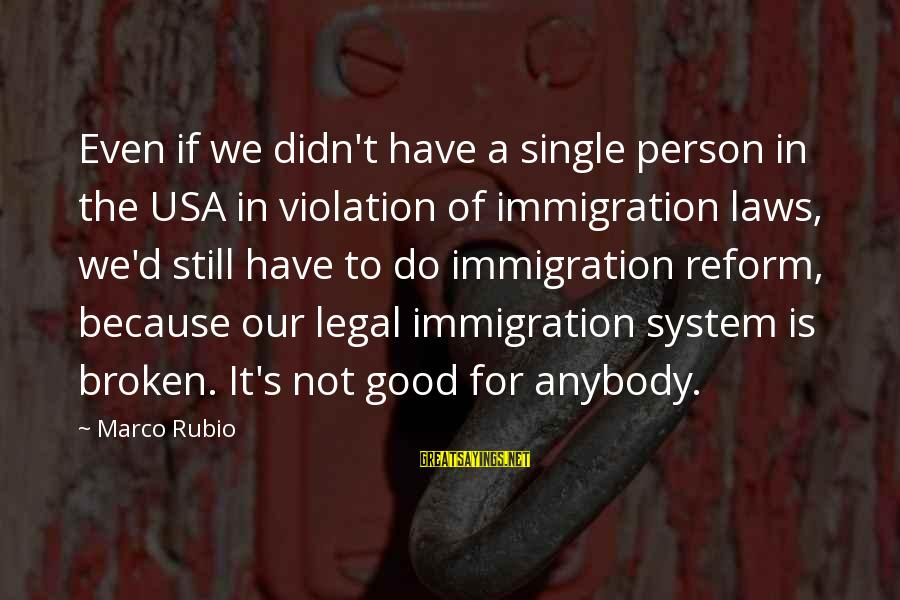 Legal Immigration Sayings By Marco Rubio: Even if we didn't have a single person in the USA in violation of immigration
