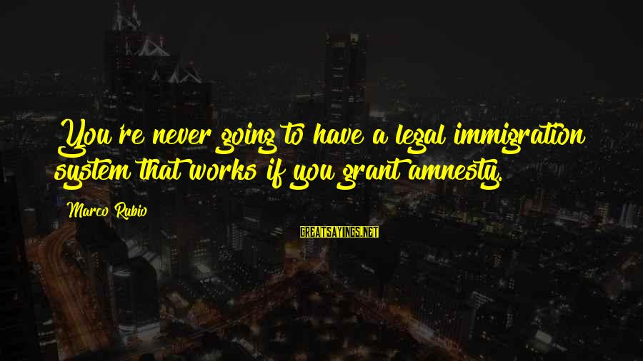 Legal Immigration Sayings By Marco Rubio: You're never going to have a legal immigration system that works if you grant amnesty.