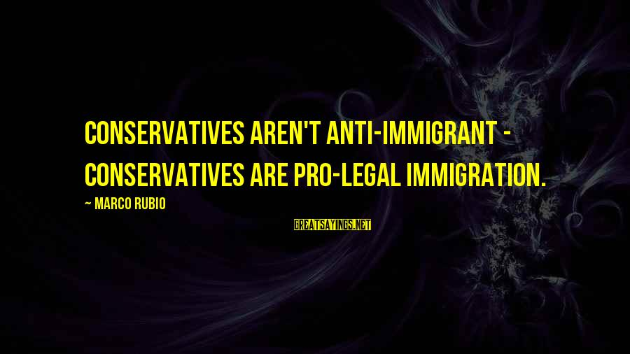 Legal Immigration Sayings By Marco Rubio: Conservatives aren't anti-immigrant - conservatives are pro-legal immigration.