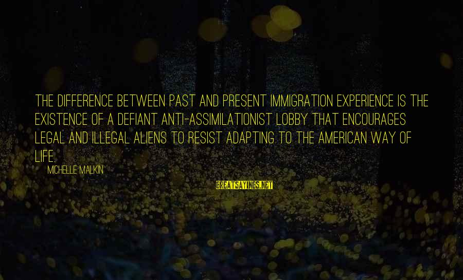 Legal Immigration Sayings By Michelle Malkin: The difference between past and present immigration experience is the existence of a defiant anti-assimilationist