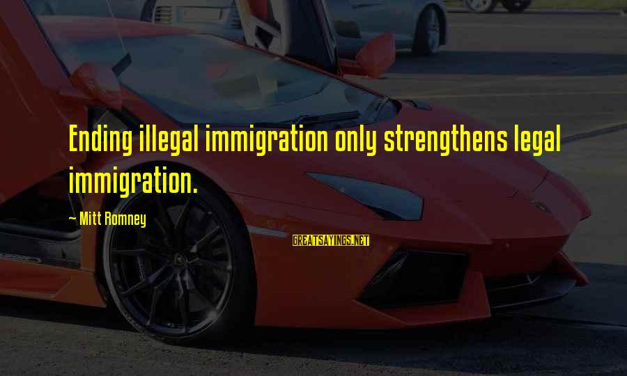 Legal Immigration Sayings By Mitt Romney: Ending illegal immigration only strengthens legal immigration.